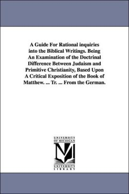 A Guide for Rational Inquiries into the Biblical Writings Being an Examination of the Doctrinal Difference Between Judaism and Primitive Christianity