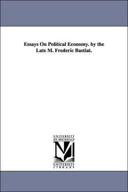 Essays on Political Economy by the Late M Frederic Bastiat