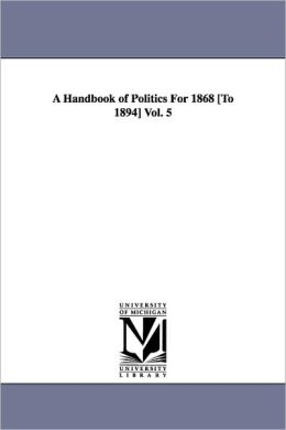 Handbook of Politics for 1868 To 1894 Vol. 5