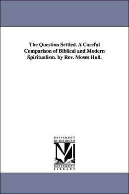 The Question Settled a Careful Comparison of Biblical and Modern Spiritualism by Rev Moses Hull