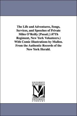 The Life And Adventures, Songs, Services, And Speeches Of Private Miles O'Reilly [Pseud.] (47th Regiment, New York Volunteers.) With Comic Illustrations By Mullen. From The Authentic Records Of The New York Herald.