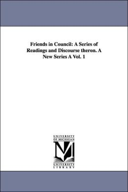 Friends in Council: A Series of Readings and Discourse theron. A New Series + Vol. 1