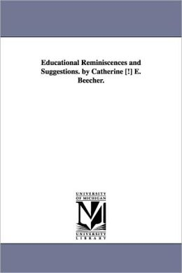 Educational Reminiscences and Suggestions. by Catherine [!] E. Beecher.