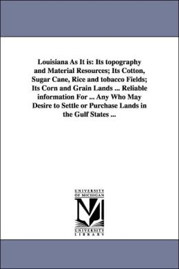Louisiana As It Is: Its topography and Material Resources; Its Cotton, Sugar Cane, Rice and tobacco Fields; Its Corn and Grain Lands ... Reliable Info