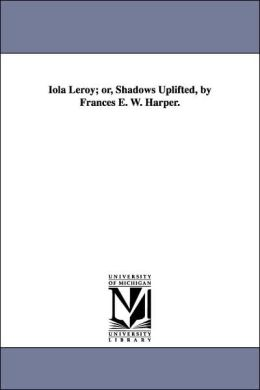 Iola Leroy; or, Shadows Uplifted, by Frances E W Harper