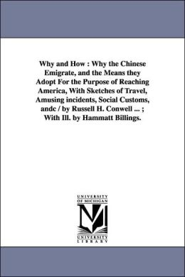 Why and How: Why the Chinese Emigrate, and the Means they Adopt for the Purpose of Reaching America, with Sketches of Travel, Amusing incidents, Soci