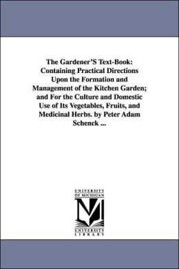 The Gardener's Text-Book: Containing Practical Directions upon the Formation and Management of the Kitchen Garden; and for the Culture and Domestic Us