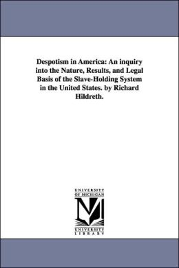 Despotism in America: An inquiry into the Nature, Results, and Legal Basis of the Slave-Holding System in the United States. by Richard Hildreth