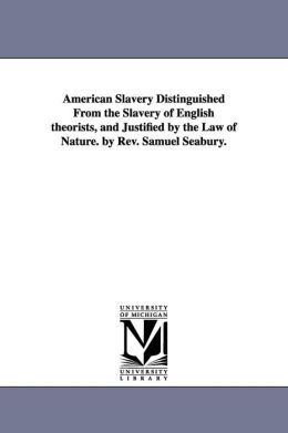 American Slavery Distinguished from the Slavery of English Theorists, and Justified by the Law of Nature by Rev Samuel Seabury
