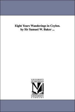 Eight Years Wanderings in Ceylon by Sir Samuel W Baker