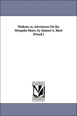 Waikna; or, Adventures on the Mosquito Shore by Samuel a Bard [Pseud ]