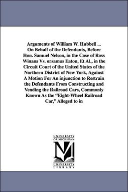 Arguments of William W Hubbell on Behalf of the Defendants, Before Hon Samuel Nelson, in the Case of Ross Winans vs. Orsamus Eaton, et Al , in T