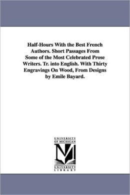 Half-Hours with the Best French Authors. Short Passages from Some of the Most Celebrated Prose Writers. Tr. Into English. with Thirty Engravings on Wo