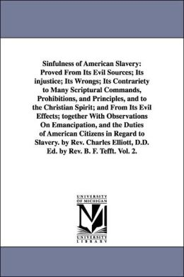 Sinfulness of American Slavery: An Proved from Its Evil Sources; Its injustice; Its Wrongs; Its Contrariety to Many Scriptural Commands, Prohibitions