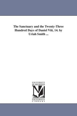 The Sanctuary and the Twenty-Three Hundred Days of Daniel Viii, 14 by Uriah Smith
