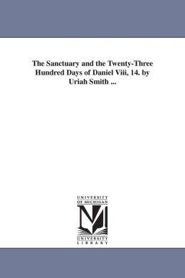 The Sanctuary and the Twenty-Three Hundred Days of Daniel Viii, 14 by Uriah Smith