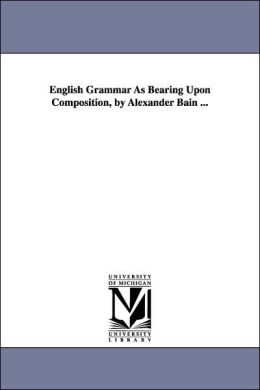 English Grammar As Bearing upon Composition, by Alexander Bain