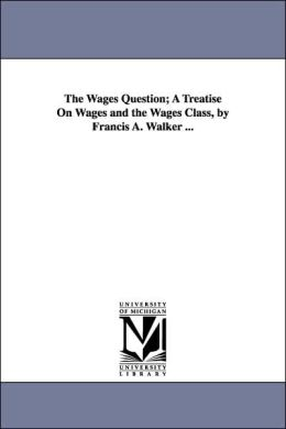 The Wages Question; a Treatise on Wages and the Wages Class, by Francis a Walker