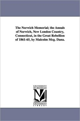 The Norwich Memorial; The Annals Of Norwich, New London Country, Connecticut, In The Great Rebellion Of 1861-65, By Malcolm Mcg. Dana.