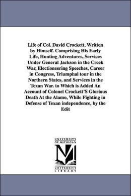 Life of Col David Crockett, Written by Himself Comprising His Early Life, Hunting Adventures, Services under General Jackson in the Creek War, Elect