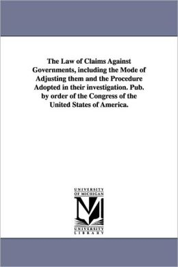 The Law Of Claims Against Governments, Including The Mode Of Adjusting Them And The Procedure Adopted In Their Investigation. Pub. By Order Of The Congress Of The United States Of America.