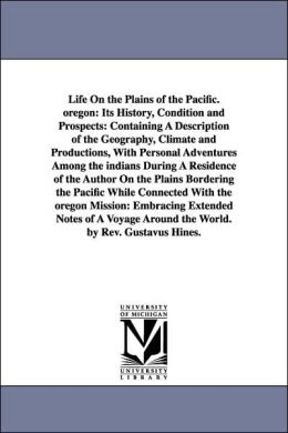 Life on the Plains of the Pacific Oregon: Its History, Condition and Prospects