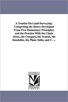 A Treatise on Land-Surveying: Comprising the Theory Developed from Five Elementary Principles; And the Practice with the Chain Alone, the Compass, t