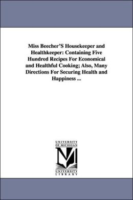 Miss Beecher's Housekeeper and Healthkeeper: Containing Five Hundred Recipes for Economical and Healthful Cooking; Also, Many Directions for Securing