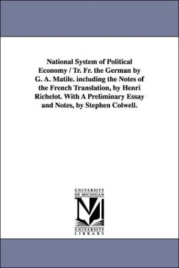 National System of Political Economy / Tr Fr the German by G a Matile Including the Notes of the French Translation, by Henri Richelot with a Pr