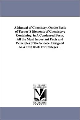 A Manual of Chemistry, on the Basis of Turner's Elements of Chemistry; Containing, in a Condensed Form, All the Most Important Facts and Principles Of