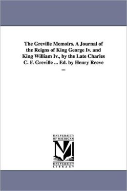 The Greville Memoirs a Journal of the Reigns of King George Iv and King William Iv , by the Late Charles C F Greville Ed by Henry Reeve