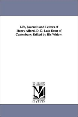 Life, Journals and Letters of Henry Alford, D D Late Dean of Canterbury, Edited by His Widow