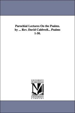 Parochial Lectures on the Psalms by Rev David Caldwell Psalms 1-50