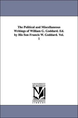 The Political and Miscellaneous Writings of William G Goddard Ed by His Son Francis W Goddard