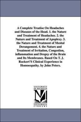 A Complete Treatise on Headaches and Diseases of the Head 1 the Nature and Treatment of Headaches 2 the Nature and Treatment of Apoplexy 3 the N