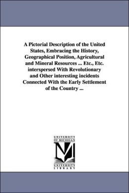 A Pictorial Description of the United States, Embracing the History, Geographical Position, Agricultural and Mineral Resources etc , etc Interspe