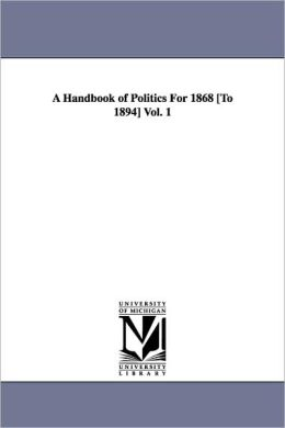 A Handbook Of Politics For 1868 [To 1894] Vol. 1