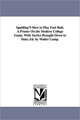 Spalding's How To Play Foot Ball; A Primer On The Modern College Game, With Tactics Brought Down To Date; Ed. By Walter Camp.