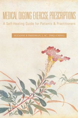 Medical Qigong Exercise Prescriptions: A Self-Healing Guide for Patients and Practitioners