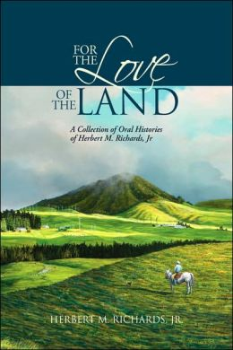 For the Love of the Land: A Collection of Oral Histories of Herbert M. Richards, Jr