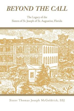 Beyond the Call: The Legacy of the Sisters of St. Joseph of St. Augustine, Florida Sister. Thomas Joseph McGoldrick