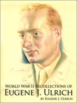 World War II Recollections of Eugene J Ulrich