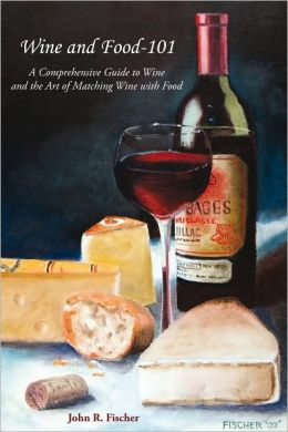 Wine and Food-101: A Comprehensive Guide to Wine and the Art of Matching Wine With Food