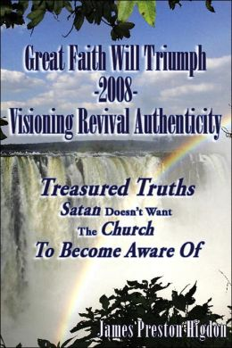 Great Faith Will Triumph-2008-Visioning Revival Authenticity: Treasured Truths Satan Doesn't Want the Church to Become Aware Of