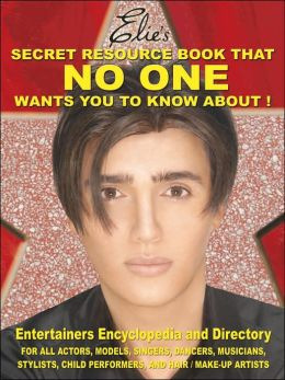 Elie's Secret Resource Book That No One Wants You to Know About!: Entertainers' Encyclopedia and Directory