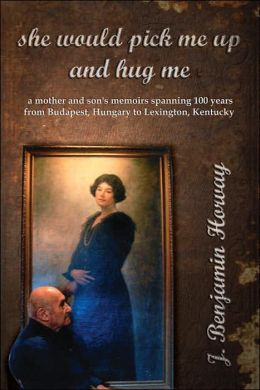 She Would Pick Me up and Hug Me: A mother and son's memoirs spanning 100 years from Budapest Hungary to Lexington Kentucky