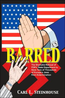 Barred: The Shameful Refusal of FDRâ¿s State Department to Save Tens of Thousands of Europeâ¿s Jews from Extermination