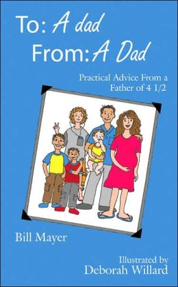 To: A Dad, From: A Dad: Practical Advice from a Father of 4 1/2