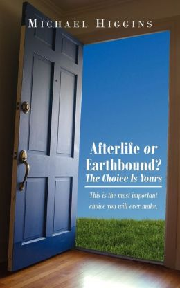 Afterlife or Earthbound? the Choice Is Yours: This Is the most important choice you will ever Make