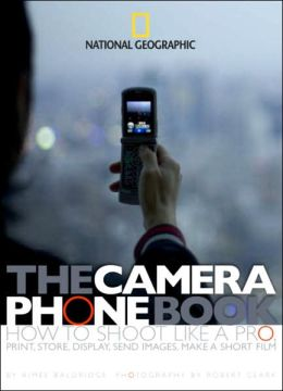 Camera Phone Book: How to Shoot Like a Pro, Print, Store, Display, Send Images, Make a Short Film